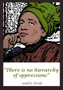 """There is no hierarchy of oppressions."" -Audre Lorde"